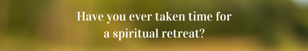 Have you ever taken time for a personal spiritual retreat-
