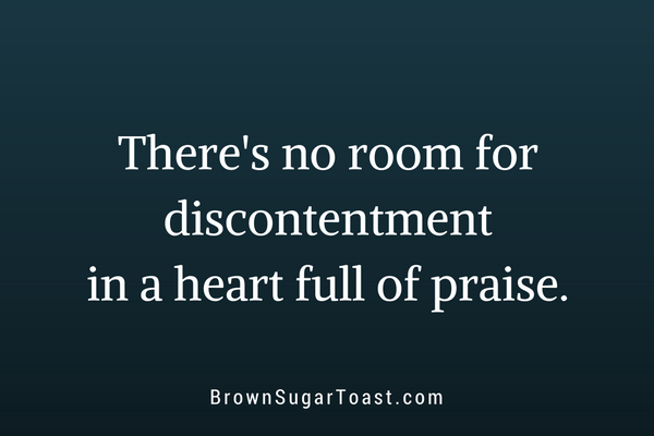 There's no room for discontentment in a heart full of praise.